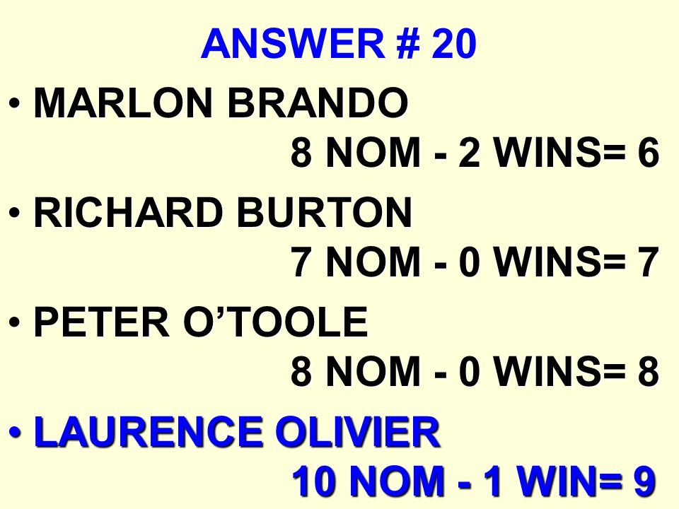 ANSWER # 20 MARLON BRANDO 8 NOM - 2 WINS= 6MARLON BRANDO 8 NOM - 2 WINS= 6 RICHARD BURTON 7 NOM - 0 WINS= 7RICHARD BURTON 7 NOM - 0 WINS= 7 PETER OTOO