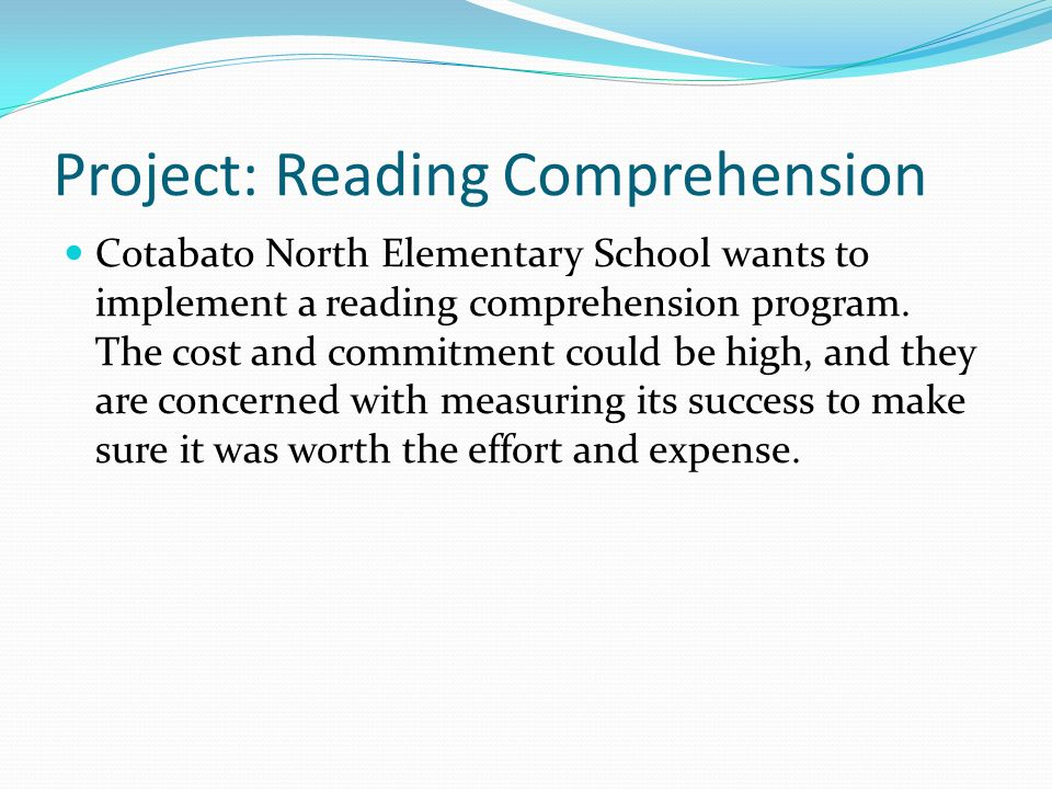 Project: Reading Comprehension Cotabato North Elementary School wants to implement a reading comprehension program.