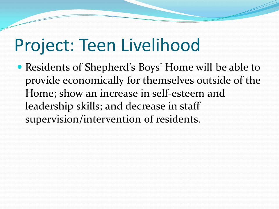 Project: Teen Livelihood Residents of Shepherds Boys Home will be able to provide economically for themselves outside of the Home; show an increase in self-esteem and leadership skills; and decrease in staff supervision/intervention of residents.