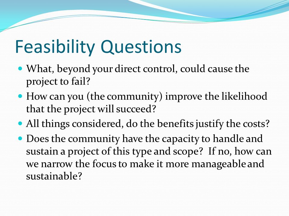 Feasibility Questions What, beyond your direct control, could cause the project to fail? How can you (the community) improve the likelihood that the p