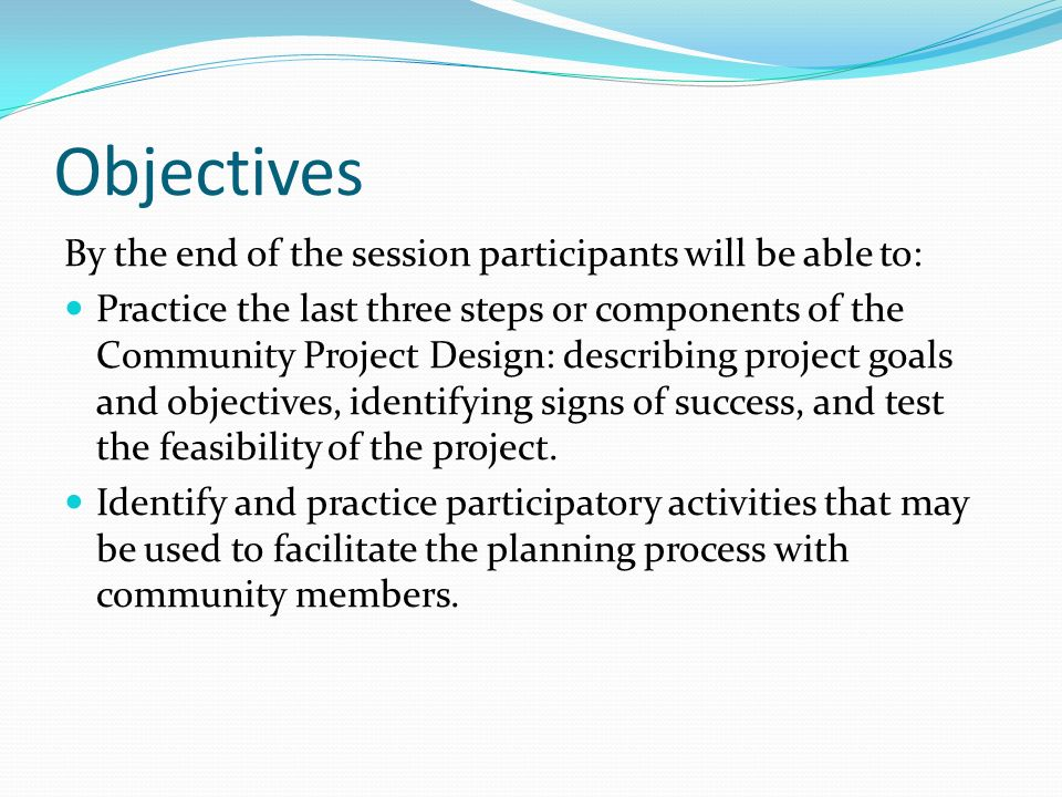 Objectives By the end of the session participants will be able to: Practice the last three steps or components of the Community Project Design: describing project goals and objectives, identifying signs of success, and test the feasibility of the project.