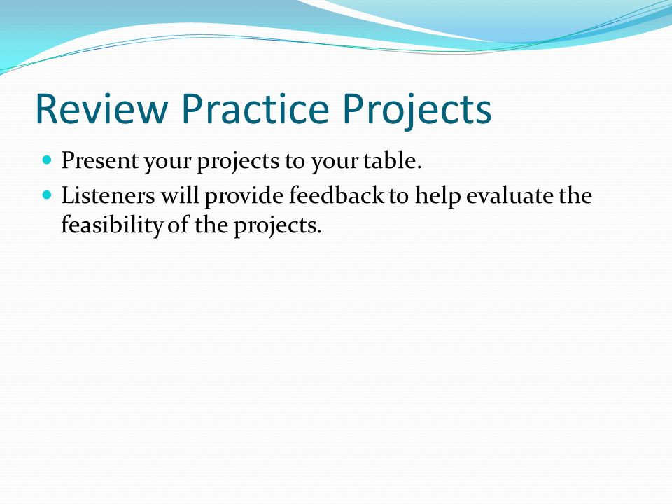 Review Practice Projects Present your projects to your table. Listeners will provide feedback to help evaluate the feasibility of the projects.