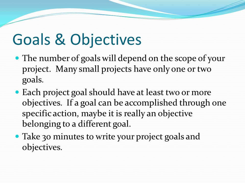 Goals & Objectives The number of goals will depend on the scope of your project. Many small projects have only one or two goals. Each project goal sho