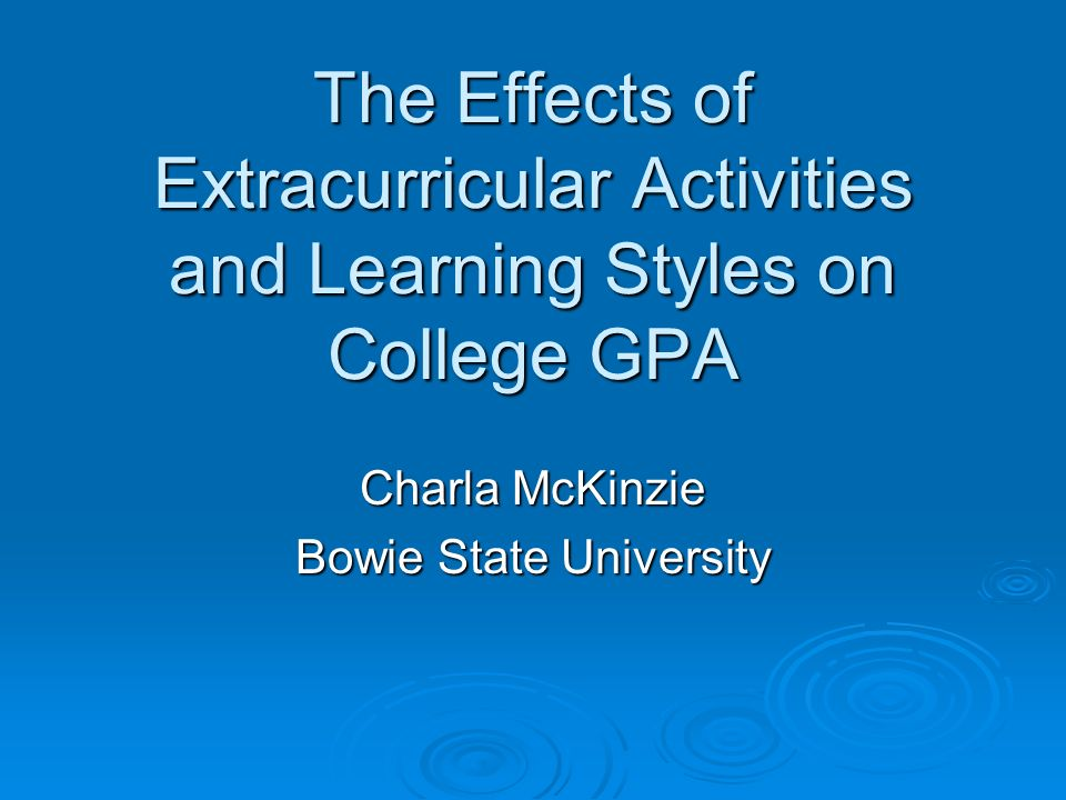 The Effects of Extracurricular Activities and Learning Styles on College GPA Charla McKinzie Bowie State University
