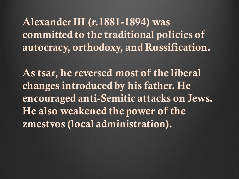 Alexander III (r.1881-1894) was committed to the traditional policies of autocracy, orthodoxy, and Russification.