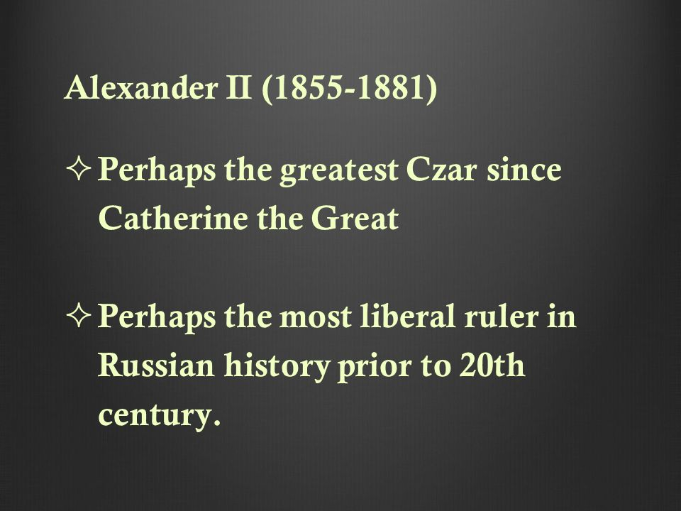Alexander II (1855-1881) Perhaps the greatest Czar since Catherine the Great Perhaps the most liberal ruler in Russian history prior to 20th century.