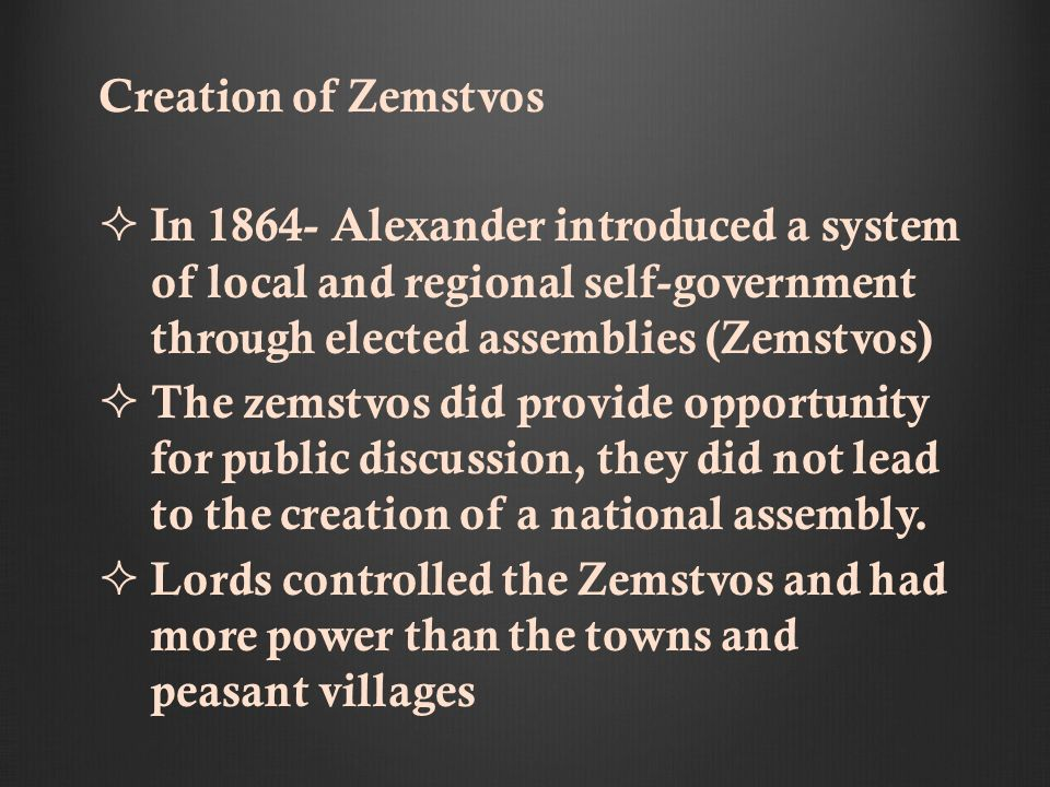 Creation of Zemstvos In 1864- Alexander introduced a system of local and regional self-government through elected assemblies (Zemstvos) The zemstvos did provide opportunity for public discussion, they did not lead to the creation of a national assembly.