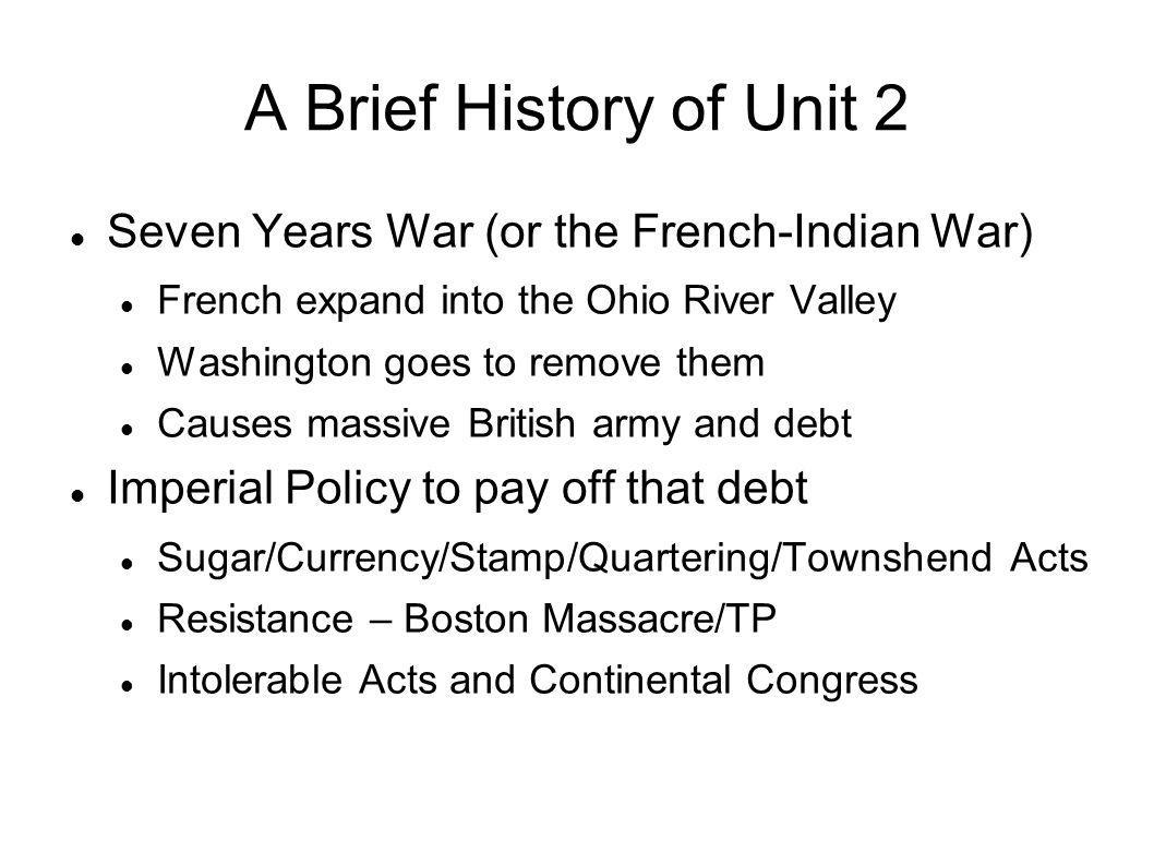 A Brief History of Unit 2 Seven Years War (or the French-Indian War) French expand into the Ohio River Valley Washington goes to remove them Causes ma