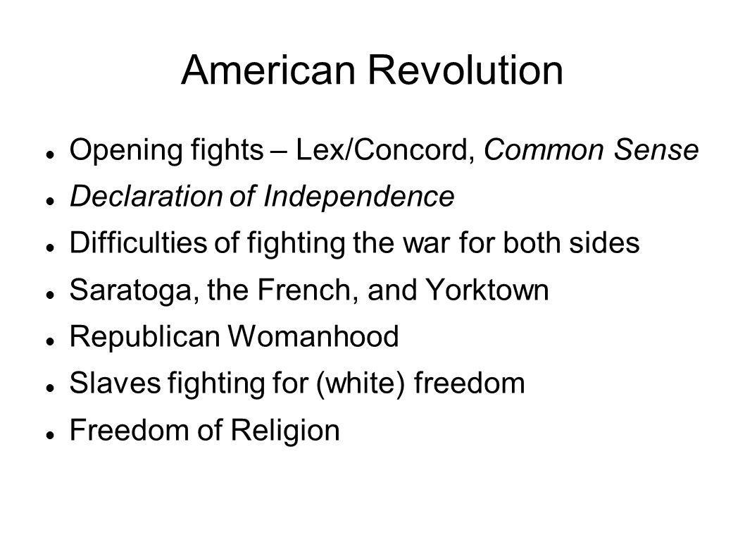 American Revolution Opening fights – Lex/Concord, Common Sense Declaration of Independence Difficulties of fighting the war for both sides Saratoga, t