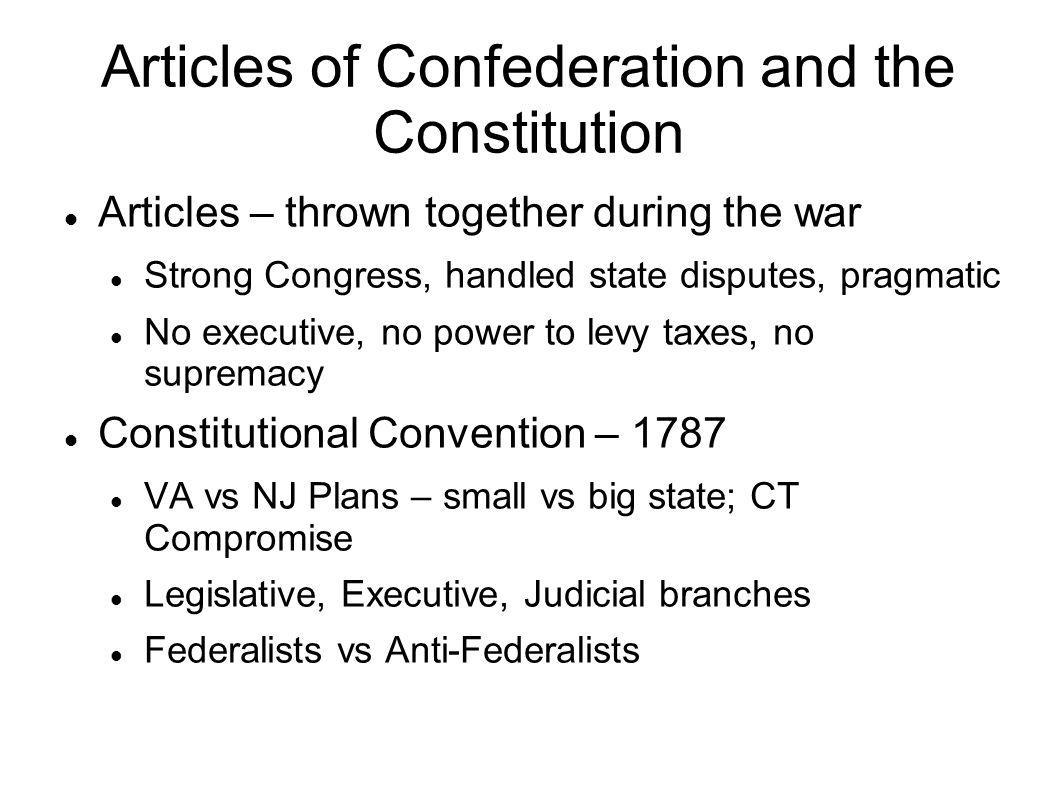 Articles of Confederation and the Constitution Articles – thrown together during the war Strong Congress, handled state disputes, pragmatic No executi