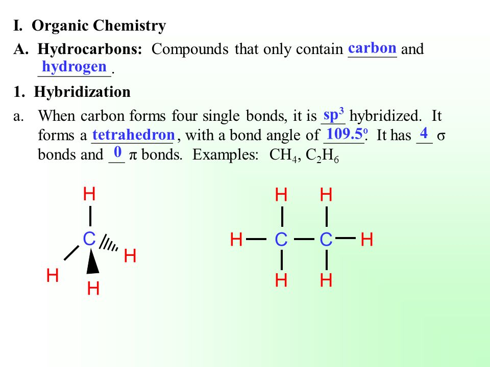 I. Organic Chemistry A. Hydrocarbons: Compounds that only contain ______ and _________. 1. Hybridization a.When carbon forms four single bonds, it is