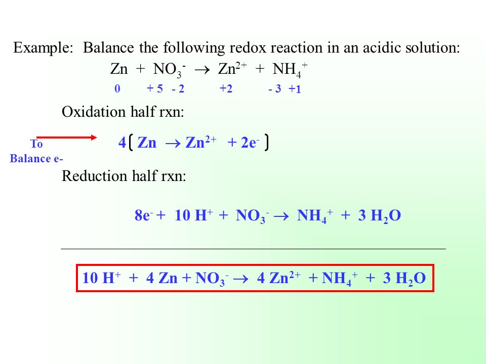 Example: Balance the following redox reaction in an acidic solution: Zn + NO 3 - Zn 2+ + NH 4 + Oxidation half rxn: Reduction half rxn: 0+ 5- 2+2- 3 T