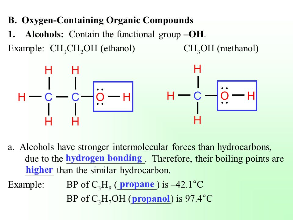B. Oxygen-Containing Organic Compounds 1.Alcohols: Contain the functional group –OH. Example: CH 3 CH 2 OH (ethanol)CH 3 OH (methanol) a. Alcohols hav
