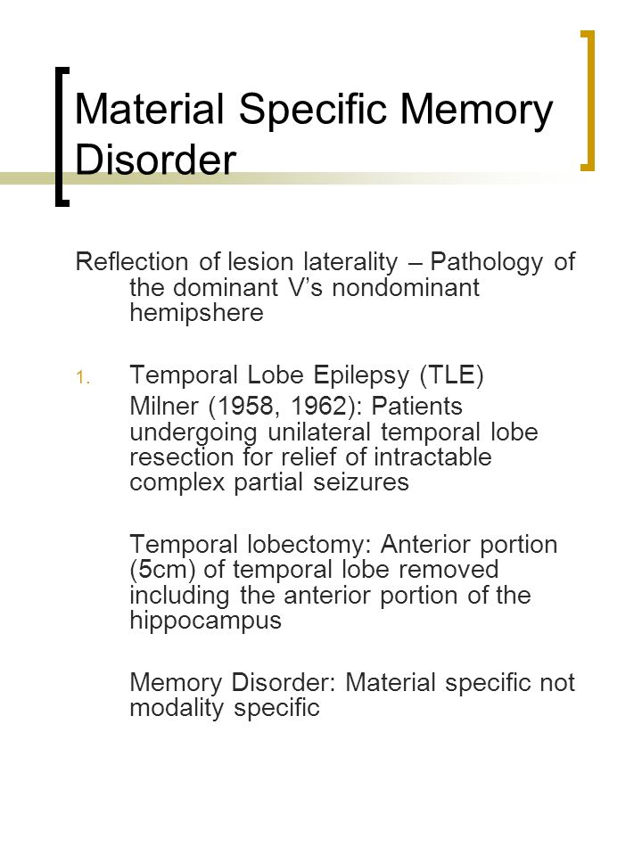 Material Specific Memory Disorder Reflection of lesion laterality – Pathology of the dominant Vs nondominant hemipshere 1. Temporal Lobe Epilepsy (TLE