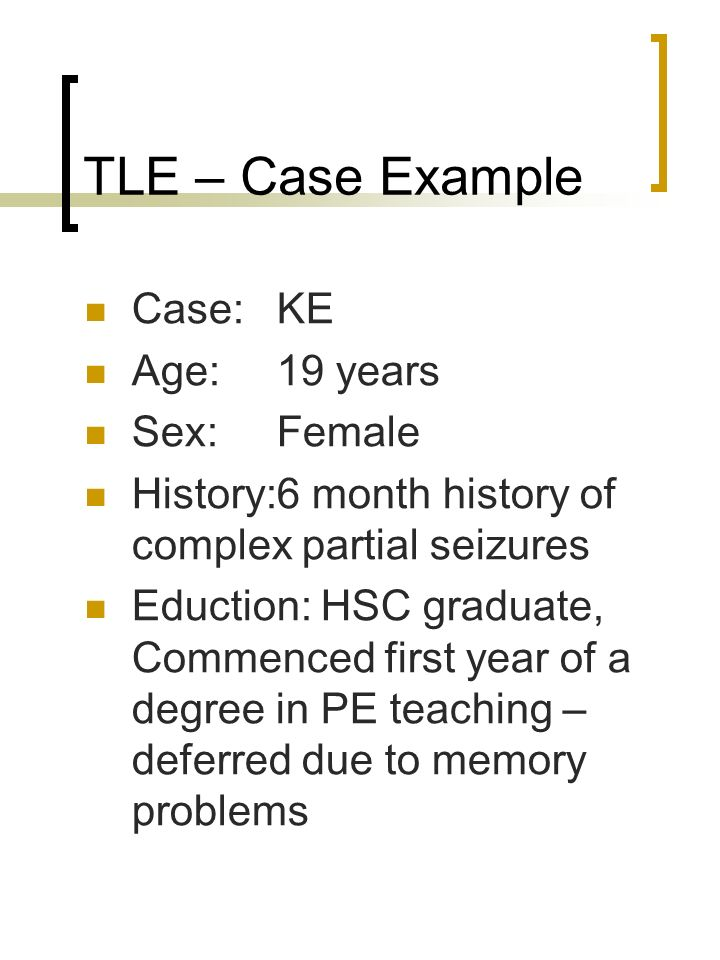 TLE – Case Example Case: KE Age:19 years Sex: Female History:6 month history of complex partial seizures Eduction: HSC graduate, Commenced first year