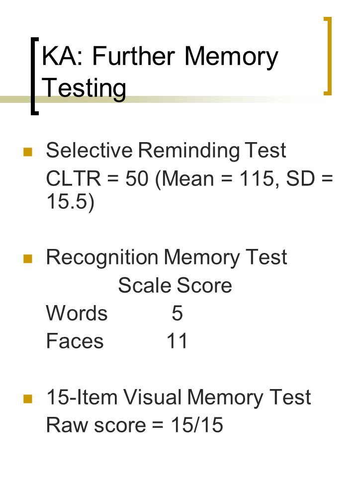 KA: Further Memory Testing Selective Reminding Test CLTR = 50 (Mean = 115, SD = 15.5) Recognition Memory Test Scale Score Words 5 Faces11 15-Item Visu