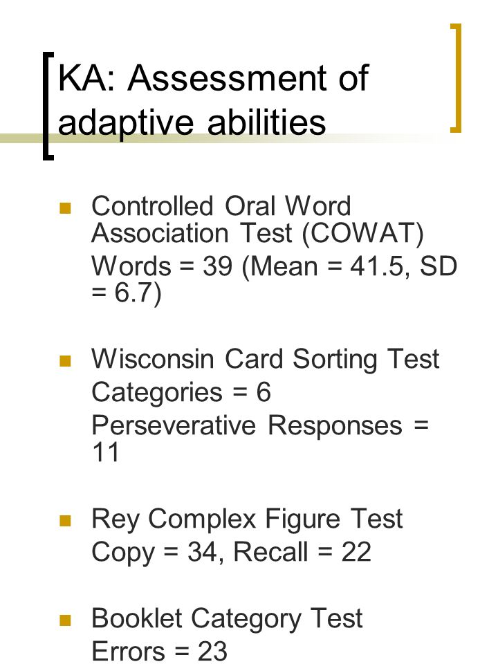 KA: Assessment of adaptive abilities Controlled Oral Word Association Test (COWAT) Words = 39 (Mean = 41.5, SD = 6.7) Wisconsin Card Sorting Test Cate