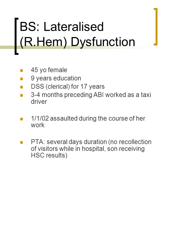 BS: Lateralised (R.Hem) Dysfunction 45 yo female 9 years education DSS (clerical) for 17 years 3-4 months preceding ABI worked as a taxi driver 1/1/02