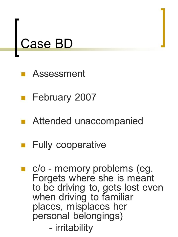 Case BD Assessment February 2007 Attended unaccompanied Fully cooperative c/o - memory problems (eg. Forgets where she is meant to be driving to, gets