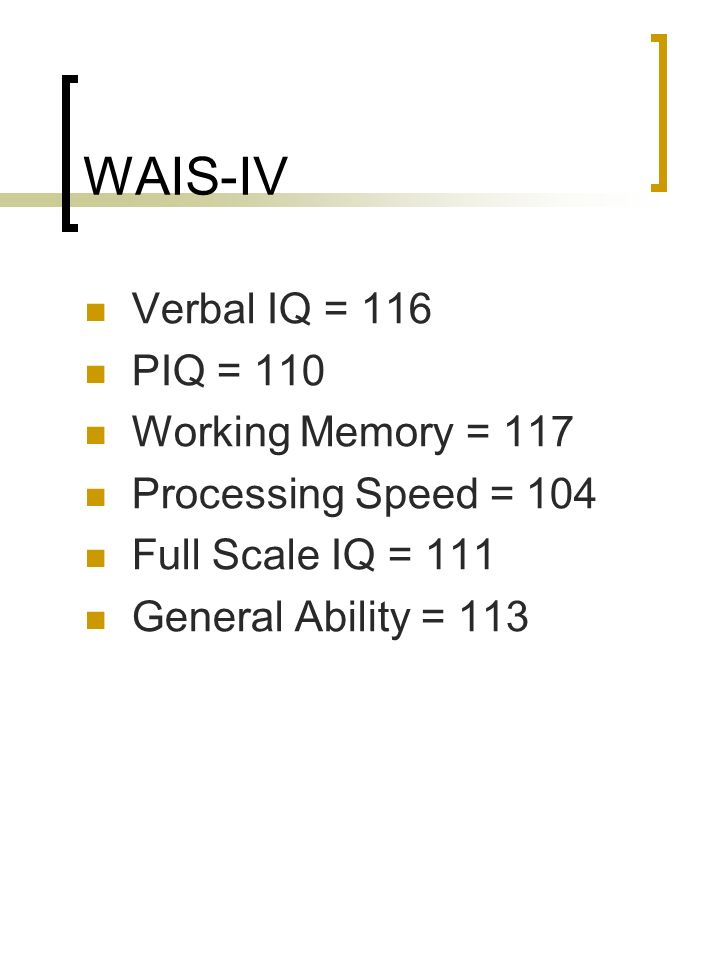 WAIS-IV Verbal IQ = 116 PIQ = 110 Working Memory = 117 Processing Speed = 104 Full Scale IQ = 111 General Ability = 113