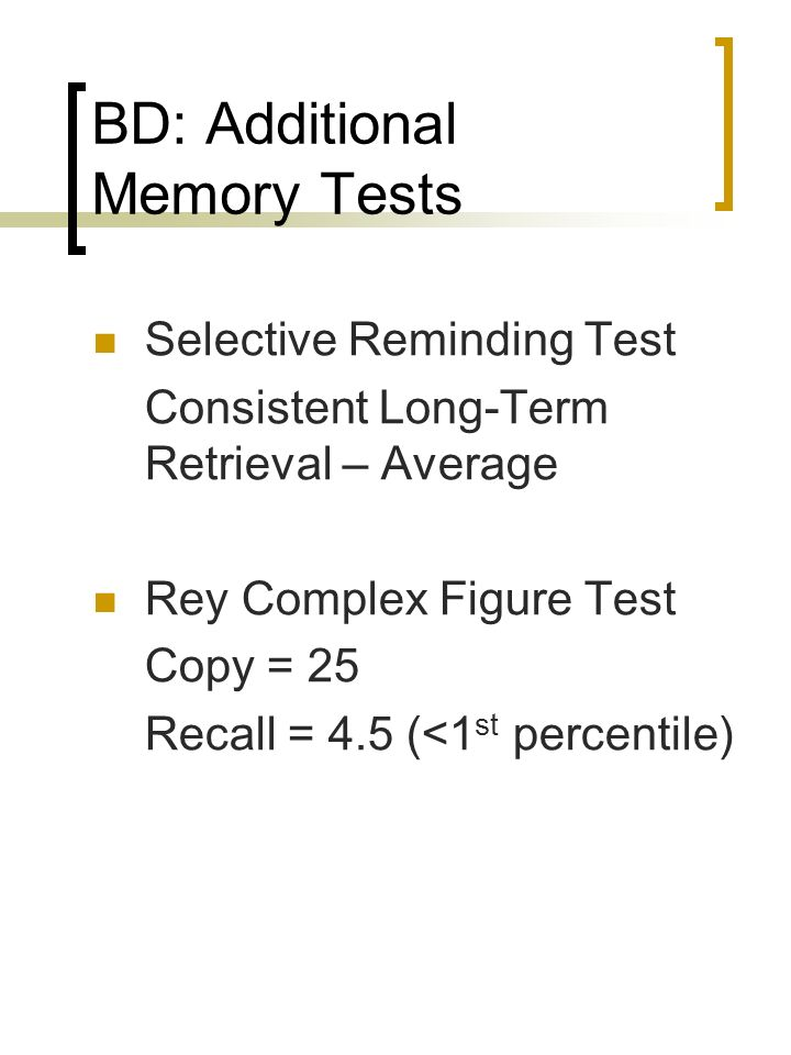 BD: Additional Memory Tests Selective Reminding Test Consistent Long-Term Retrieval – Average Rey Complex Figure Test Copy = 25 Recall = 4.5 (<1 st pe
