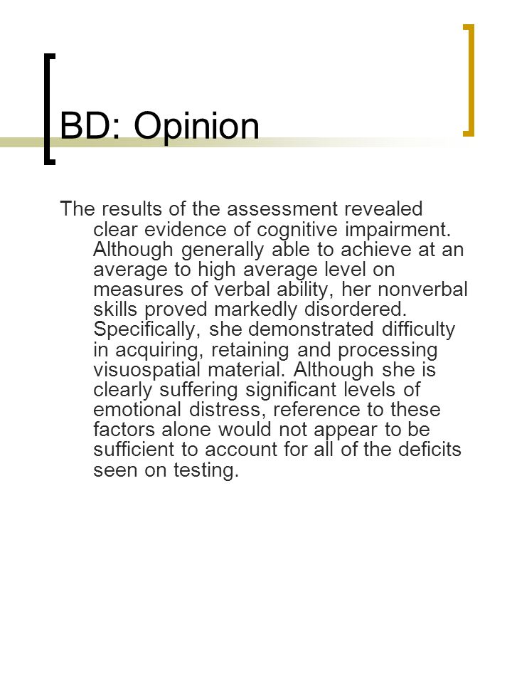 BD: Opinion The results of the assessment revealed clear evidence of cognitive impairment. Although generally able to achieve at an average to high av