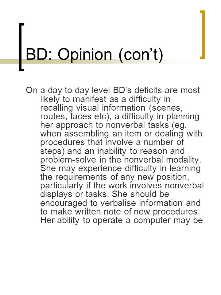 BD: Opinion (cont) On a day to day level BDs deficits are most likely to manifest as a difficulty in recalling visual information (scenes, routes, fac