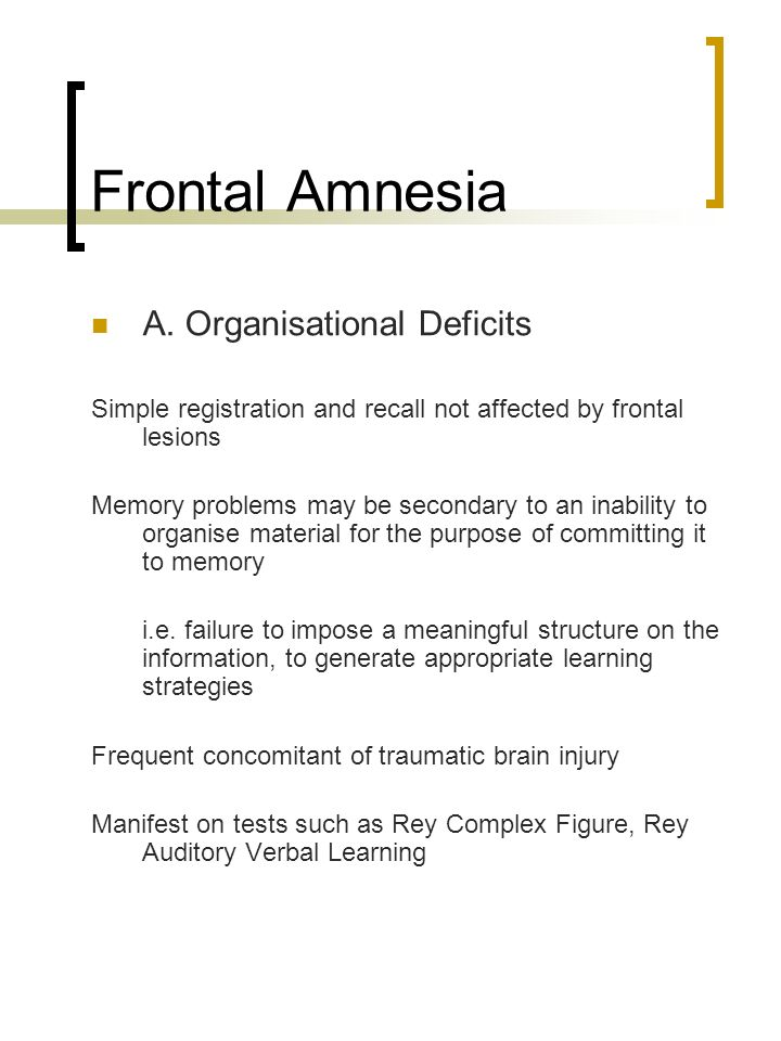 Frontal Amnesia A. Organisational Deficits Simple registration and recall not affected by frontal lesions Memory problems may be secondary to an inabi