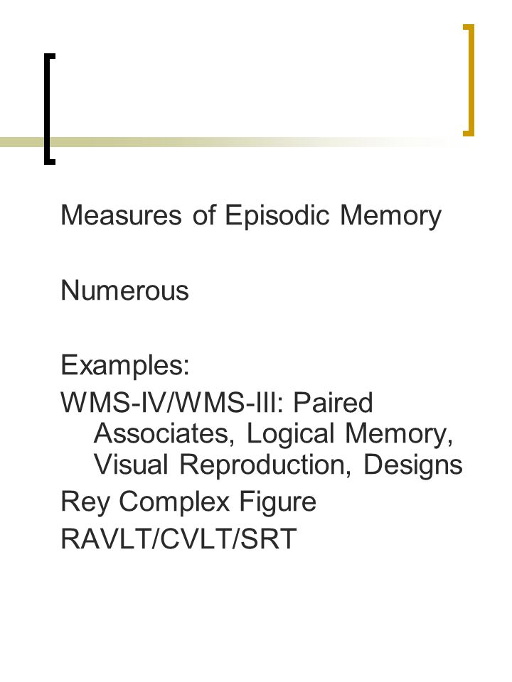 Measures of Episodic Memory Numerous Examples: WMS-IV/WMS-III: Paired Associates, Logical Memory, Visual Reproduction, Designs Rey Complex Figure RAVL