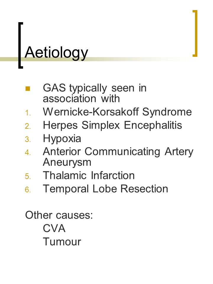 Aetiology GAS typically seen in association with 1. Wernicke-Korsakoff Syndrome 2. Herpes Simplex Encephalitis 3. Hypoxia 4. Anterior Communicating Ar