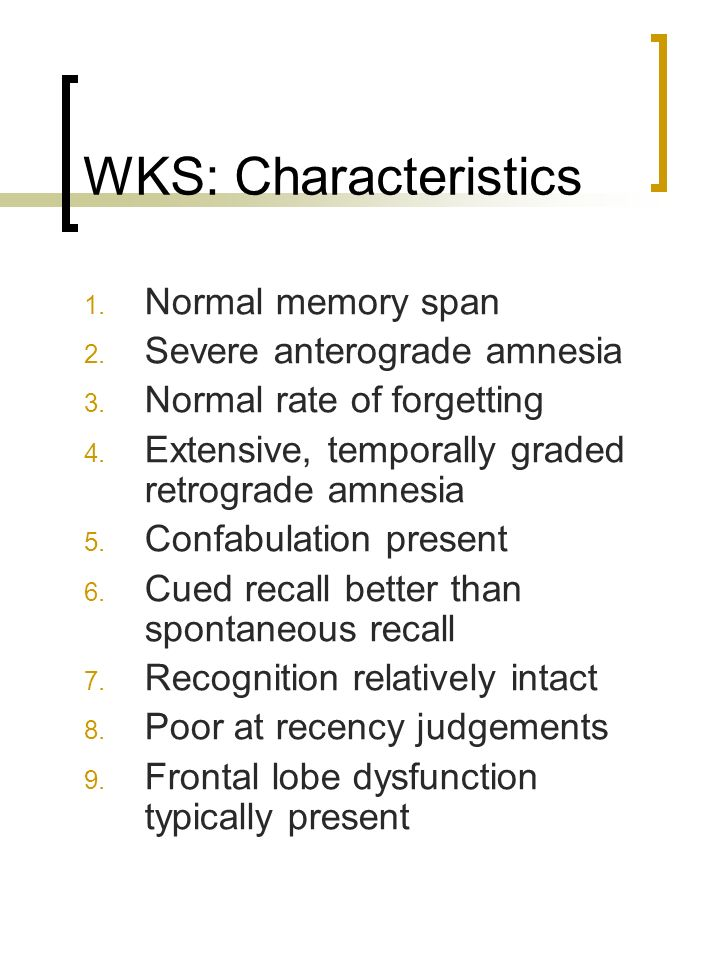 WKS: Characteristics 1. Normal memory span 2. Severe anterograde amnesia 3. Normal rate of forgetting 4. Extensive, temporally graded retrograde amnes