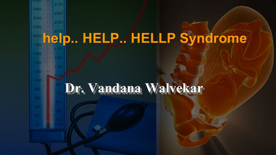 help.. HELP.. HELLP Syndrome Dr. Vandana Walvekar