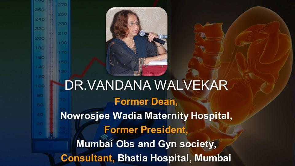 DR.VANDANA WALVEKAR Former Dean, Nowrosjee Wadia Maternity Hospital, Former President, Mumbai Obs and Gyn society, Consultant, Bhatia Hospital, Mumbai