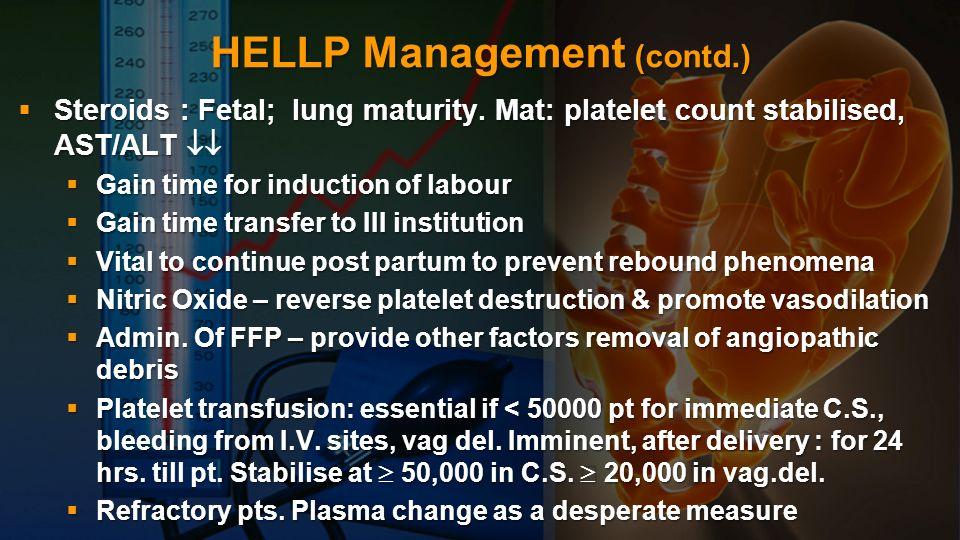 HELLP Management (contd.) Steroids : Fetal; lung maturity. Mat: platelet count stabilised, AST/ALT Steroids : Fetal; lung maturity. Mat: platelet coun