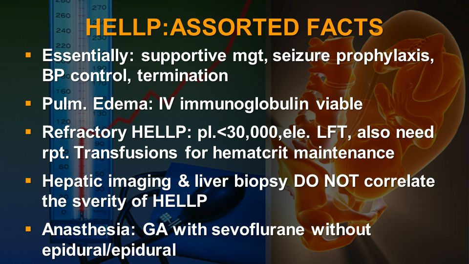 HELLP:ASSORTED FACTS Essentially: supportive mgt, seizure prophylaxis, BP control, termination Essentially: supportive mgt, seizure prophylaxis, BP co