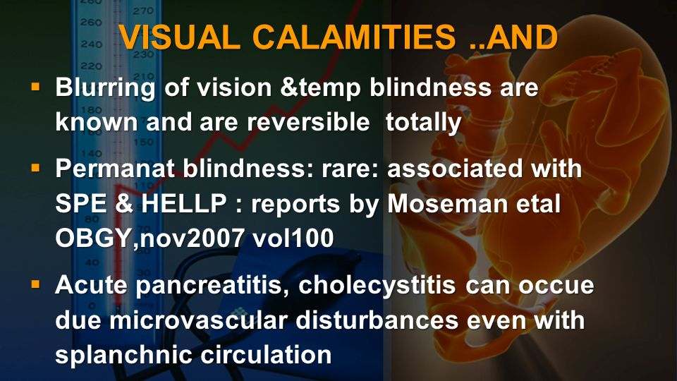 VISUAL CALAMITIES..AND Blurring of vision &temp blindness are known and are reversible totally Blurring of vision &temp blindness are known and are re