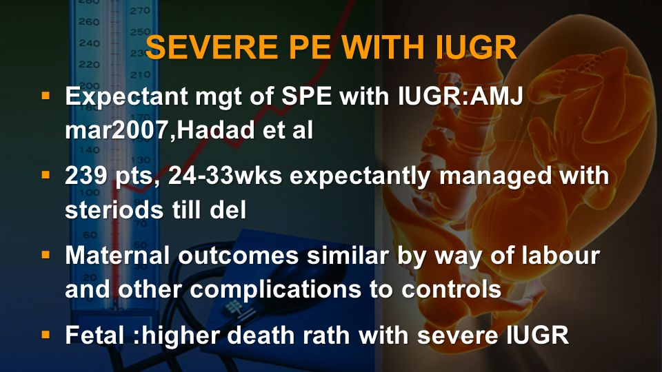 SEVERE PE WITH IUGR Expectant mgt of SPE with IUGR:AMJ mar2007,Hadad et al Expectant mgt of SPE with IUGR:AMJ mar2007,Hadad et al 239 pts, 24-33wks ex