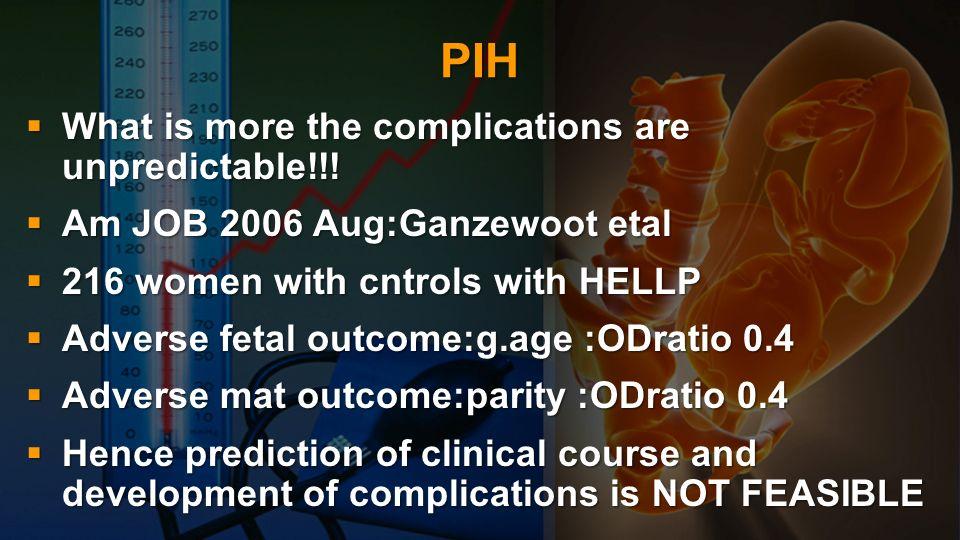 PIH : COMPLICATIONS Maternal complications: Obstetric: Maternal complications: Obstetric: Abruptio placentae, Eclampsia, Preterm labour, PPH,DIC and coagulopathy HELLP Abruptio placentae, Eclampsia, Preterm labour, PPH,DIC and coagulopathy HELLP Non Obstetric: acute pulm.