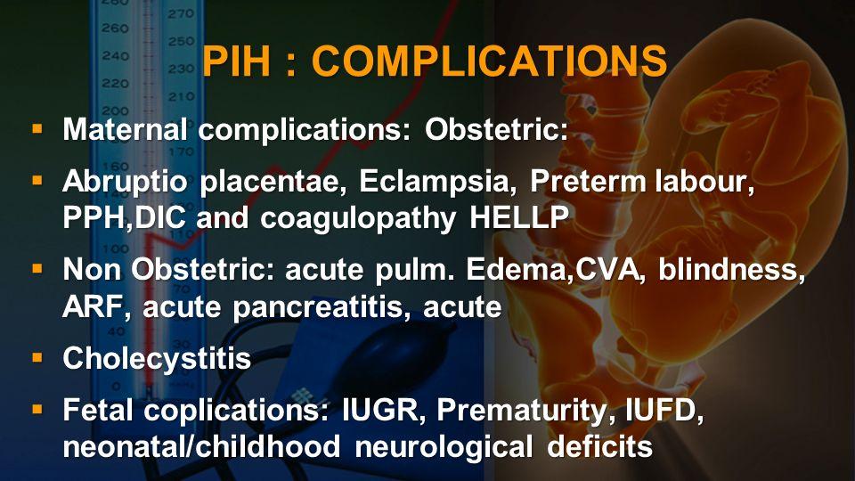 PIH : COMPLICATIONS Maternal complications: Obstetric: Maternal complications: Obstetric: Abruptio placentae, Eclampsia, Preterm labour, PPH,DIC and c