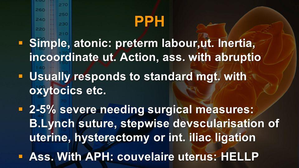PPH Simple, atonic: preterm labour,ut. Inertia, incoordinate ut. Action, ass. with abruptio Simple, atonic: preterm labour,ut. Inertia, incoordinate u