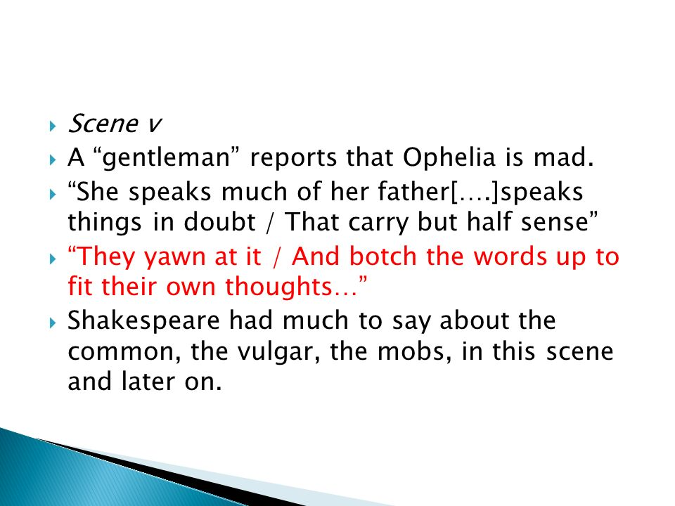 Scene v A gentleman reports that Ophelia is mad. She speaks much of her father[….]speaks things in doubt / That carry but half sense They yawn at it /