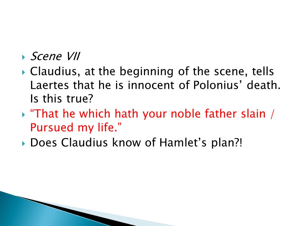 Scene VII Claudius, at the beginning of the scene, tells Laertes that he is innocent of Polonius death. Is this true? That he which hath your noble fa