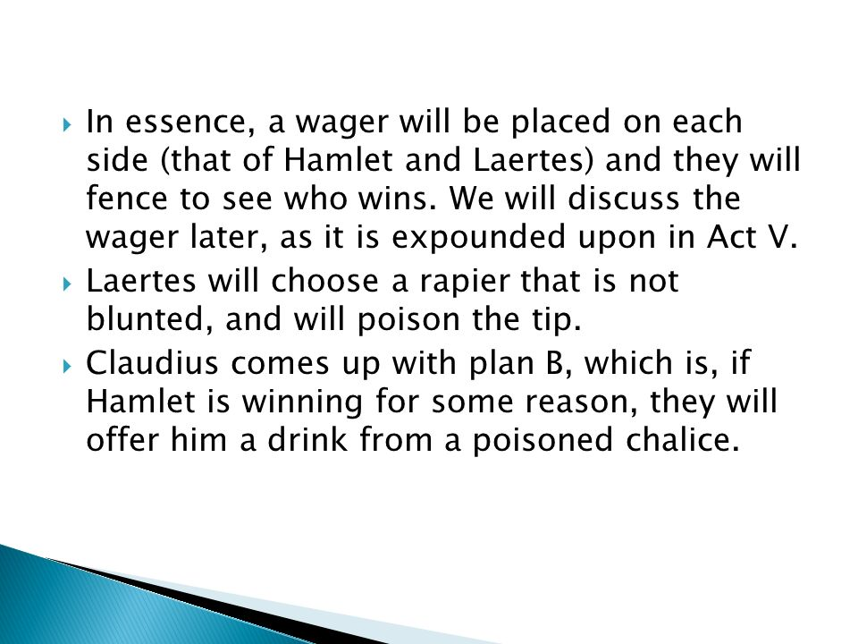 In essence, a wager will be placed on each side (that of Hamlet and Laertes) and they will fence to see who wins. We will discuss the wager later, as