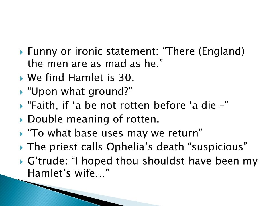 Funny or ironic statement: There (England) the men are as mad as he. We find Hamlet is 30. Upon what ground? Faith, if a be not rotten before a die –