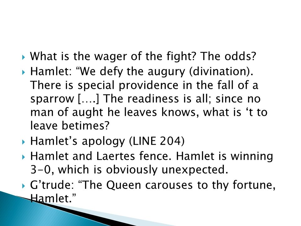 What is the wager of the fight? The odds? Hamlet: We defy the augury (divination). There is special providence in the fall of a sparrow [….] The readi