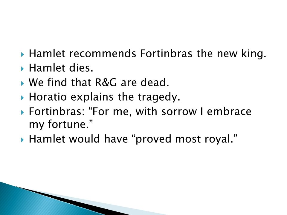 Hamlet recommends Fortinbras the new king. Hamlet dies. We find that R&G are dead. Horatio explains the tragedy. Fortinbras: For me, with sorrow I emb