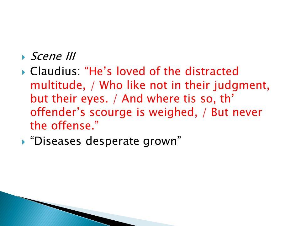 Scene VII Claudius, at the beginning of the scene, tells Laertes that he is innocent of Polonius death.