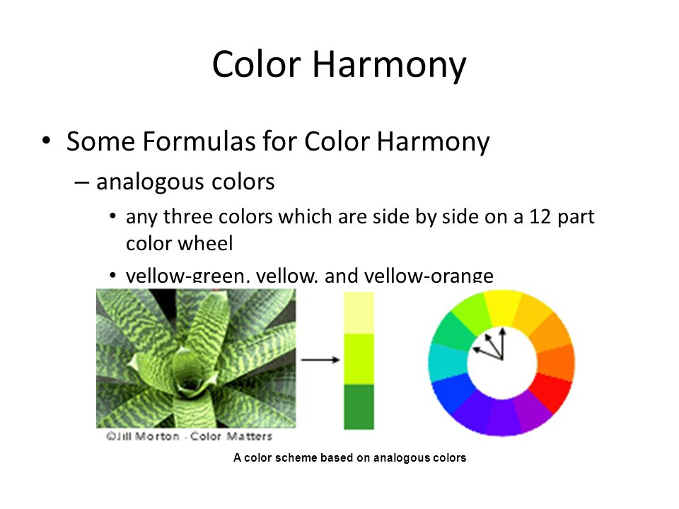 Color Harmony Some Formulas for Color Harmony – analogous colors any three colors which are side by side on a 12 part color wheel yellow-green, yellow