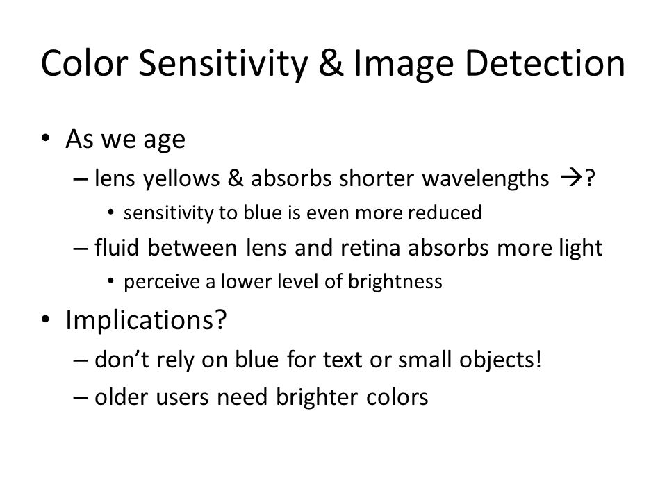 Color Sensitivity & Image Detection As we age – lens yellows & absorbs shorter wavelengths ? sensitivity to blue is even more reduced – fluid between