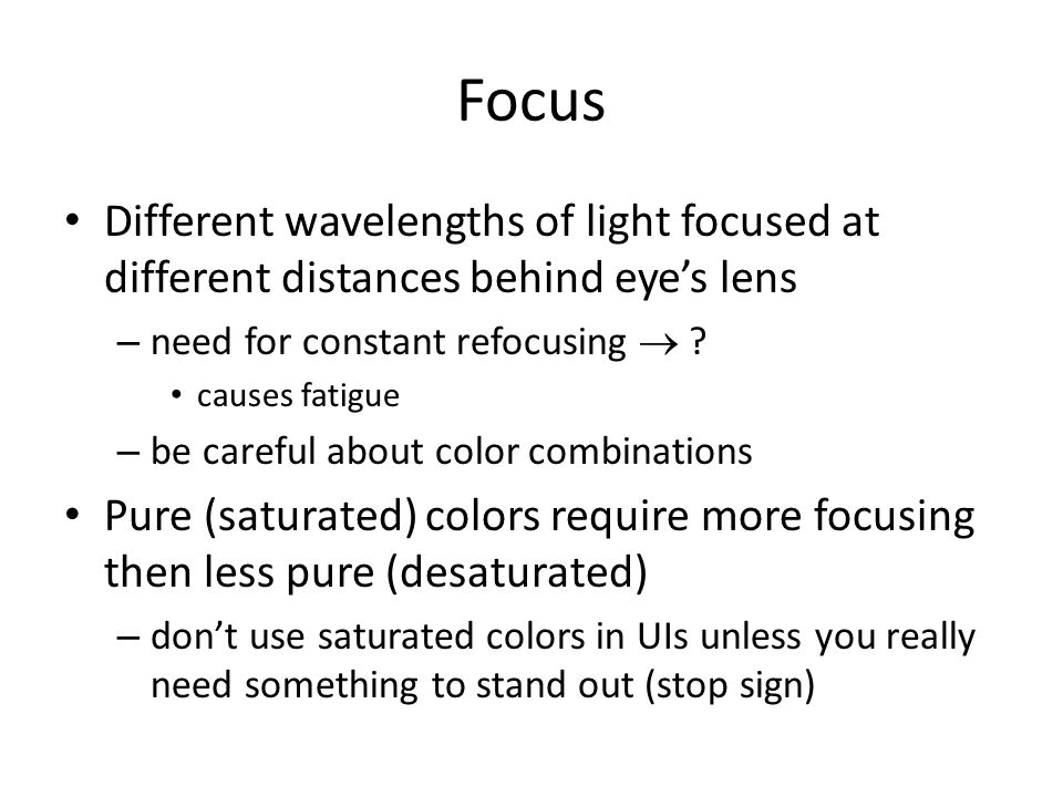 Focus Different wavelengths of light focused at different distances behind eyes lens – need for constant refocusing ? causes fatigue – be careful abou